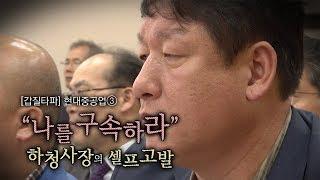 """뉴스타파 - [갑질타파] 현대중공업③ """"나를 구속하라"""" 하청사장의 셀프고발"""