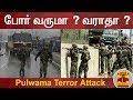 போர் வருமா ? வராதா ?   India vs Pakistan   Pulwama Attack   Thanthi TV