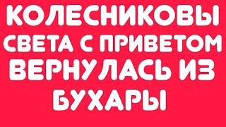 Обзор видео//Колесниковы// Света с приветом//вернулась из Бухары//