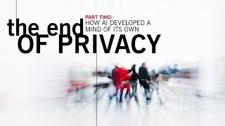 Part Two: The End of Privacy,  How AI Developed A Mind of Its Own
