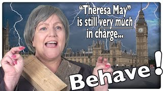 Behave! Theresa May is still in Charge