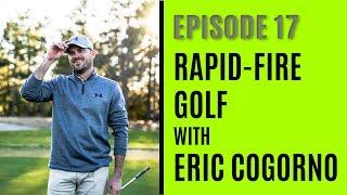 Rapid-Fire Golf with Eric Cogorno - Episode 17