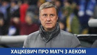 Олександр ХАЦКЕВИЧ про матч з АЕКом