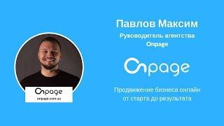 Продвижение бизнеса онлайн от старта до результата - Павлов Максим, агентство Onpage