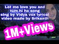 Let me love you & tum hi ho sing by vidya vox lyrics video made by Srikanth Racharla