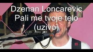 Dzenan Loncarevic - Pali me tvoje telo