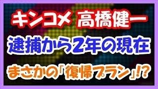 キンコメ高橋健一 逮捕から2年の現在・・・ まさかの「復帰プラン」が!...