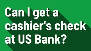 Can I get a cashier's check at US Bank?