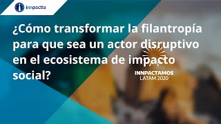 Cómo transformar la filantropía para que sea un actor disruptivo en el ecosistema de impacto social?