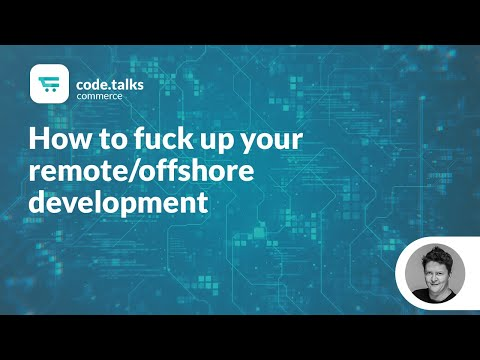 code.talks commerce 2018 - How to fuck up your remote/offshore development