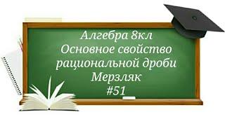 Основное свойство рациональной дроби Алгебра 8кл Мерзляк#51