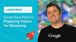 Launchpad Online: Preparing videos for Streaming on Google Cloud Platform