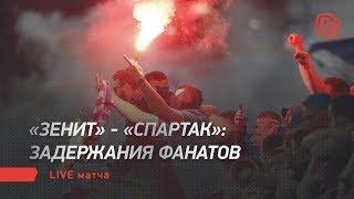 Зенит Спартак задержания фанатов Live матча