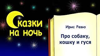 Сказка на ночь про собаку, кошку и гуся - Ирис Ревю - Сказки на ночь