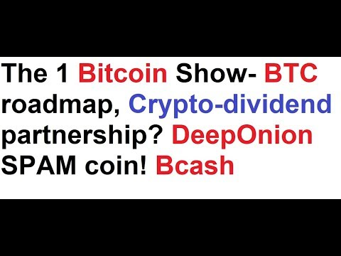 The 1 Bitcoin Show- BTC roadmap, Crypto-dividend partnership? DeepOnion SPAM coin! Bcash