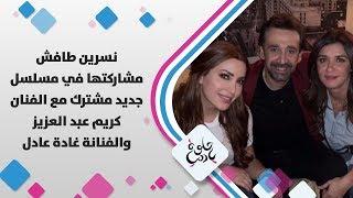 نسرين طافش - مشاركتها في مسلسل جديد مشترك مع الفنان كريم عبد العزيز والفنانة غادة عادل