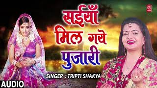 FULL AUDIO SAIYAAN MIL GAYE PUJARI | Latest Bhojpuri Lokgeet Song 2018 | SINGER TRIPTI SHAKYA