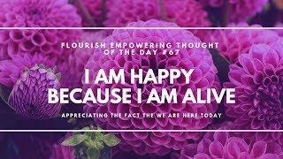 I am happy because I am alive! - Flourish Empowering Thought of the Day