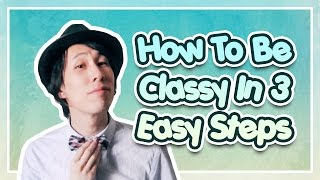 How To Be Classy In 3 Easy Steps