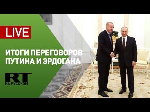 Путин и Эрдоган подводят итоги переговоров в Москве — LIVE