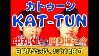 KAT-TUNのがつーん!!の放送で、 中丸雄一くんと田口淳之介くんが日本銀...