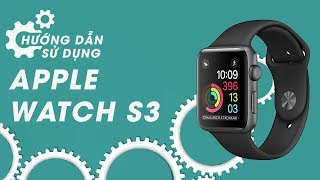 Apple Watch S3 GPS 42mm hướng dẫn sử dụng sao cho ngầu!