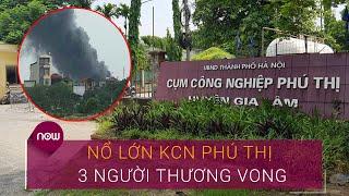 Hà Nội: Nổ lớn tại khu công nghiệp Phú Thị, 3 người thương vong   VTC Now