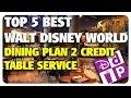 TOP 5 BEST Disney Dining Plan 2 Credit Table Service Restaurants!   Best & Worst 04/05/17