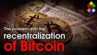 The problem with the recentralization of Bitcoin explained