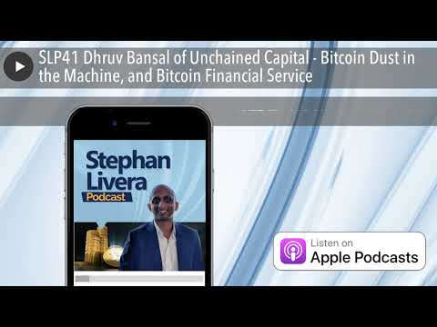 SLP41 Dhruv Bansal of Unchained Capital - Bitcoin Dust in the Machine, and Bitcoin Financial Servic