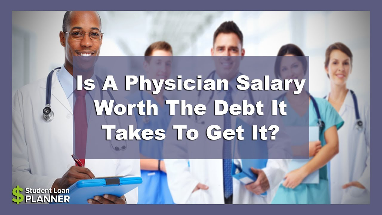 Physician Salary: Is It Worth the Student Debt? - Student