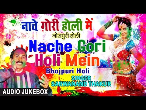 NACHE GORI HOLI MEIN | BHOJPURI HOLI AUDIO SONGS JUKEBOX| Singer- SARWANAND THAKUR |HAMAARBHOJPURI|