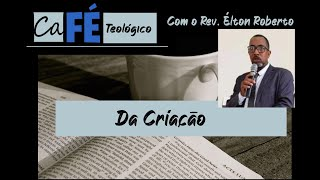 CAFÉ TEOLÓGICO - CAPÍTULO IV DA CFW - DA CRIAÇÃO