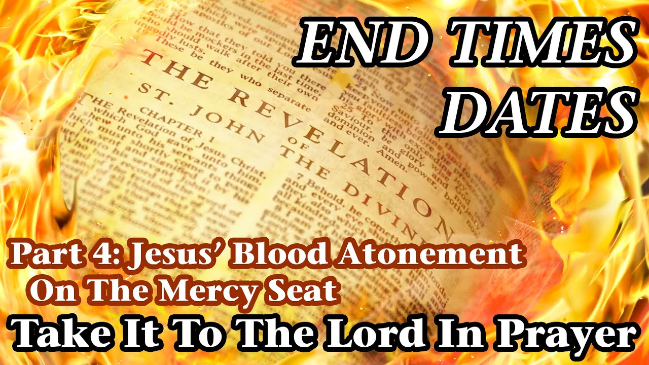 End Times Dates - Take It To The Lord In Prayer Pt 4: Jesus' Blood Atonement On The Mercy Seat