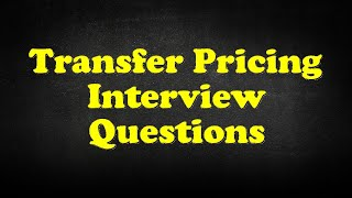 Transfer Pricing Interview Questions