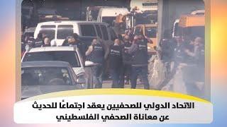 الاتحاد الدولي للصحفيين يعقد اجتماعًا للحديث عن معاناة الصحفي الفلسطيني