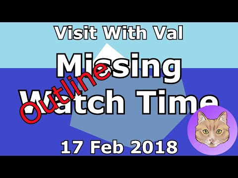 Visit With Val - Outline: The Iceberg Of Missing Watch Time :: 17Feb2018