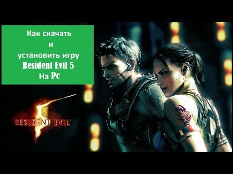 Где и как скачать Resident Evil 5 на компьютер - Установка игры, первый запуск