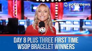 Day 8 plus THREE First Time WSOP Bracelet Winners