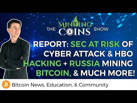 SEC At Risk of Cyber Attack & HBO Hacking + Russia Mining Bitcoin, & Much More!