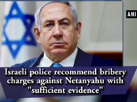 "Israeli police recommend bribery charges against Netanyahu with ""sufficient evidence"" - ANI News"