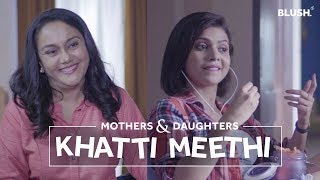 Khatti Meethi | Ft. Shreya Gupto and Deepika Amin | Mothers & Daughters | Blush