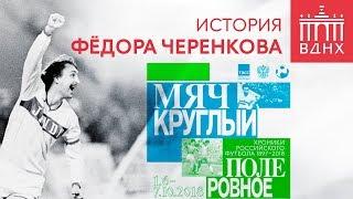 История Фёдора Черенкова | Футбольная выставка на ВДНХ
