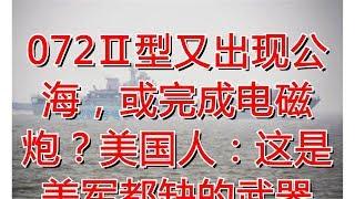 072Ⅱ型又出现公海,或完成电磁炮?美国人:这是美军都缺的武器