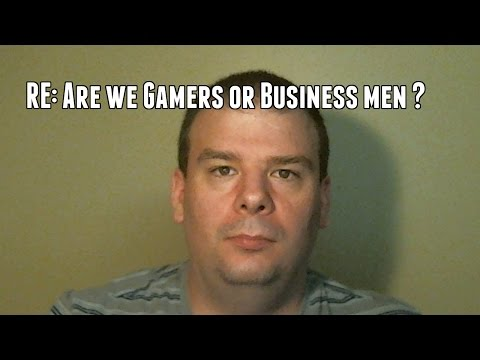 RE: Are We Gamers or Business Men