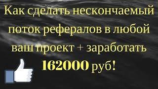 Как сделать нескончаемый поток рефералов в любой ваш проект + заработать 162000 руб!