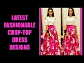 Latest Fashionable Crop Top Dress Designs
