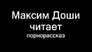 Максим Доши читает порнорассказ