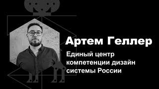 Артем Геллер — Единый центр компетенции дизайн системы России