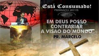 Pessach IECG 2015 - Em Deus Posso Contrariar a Visão do Mundo - Pr. Marcelo